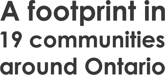 A footprint in 19 communities around Ontario