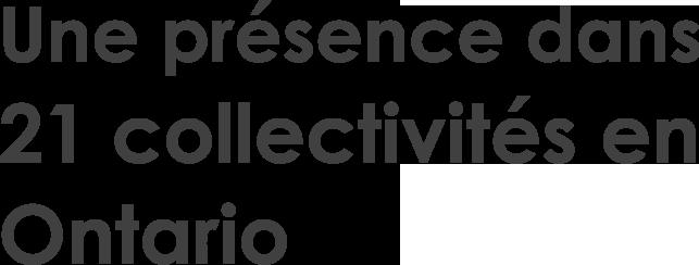 Une présence dans 21 collectivités en Ontario